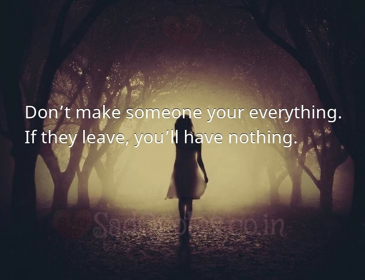 Don't make someone your everything - Sad Love Quotes