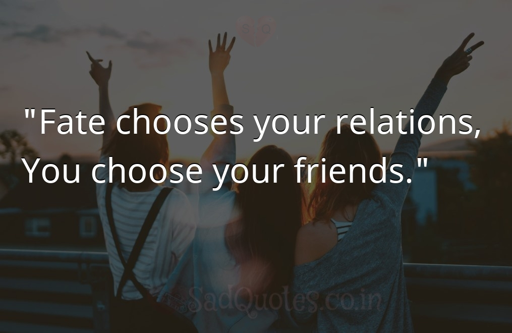 Fate chooses your  - Friendship Quotes