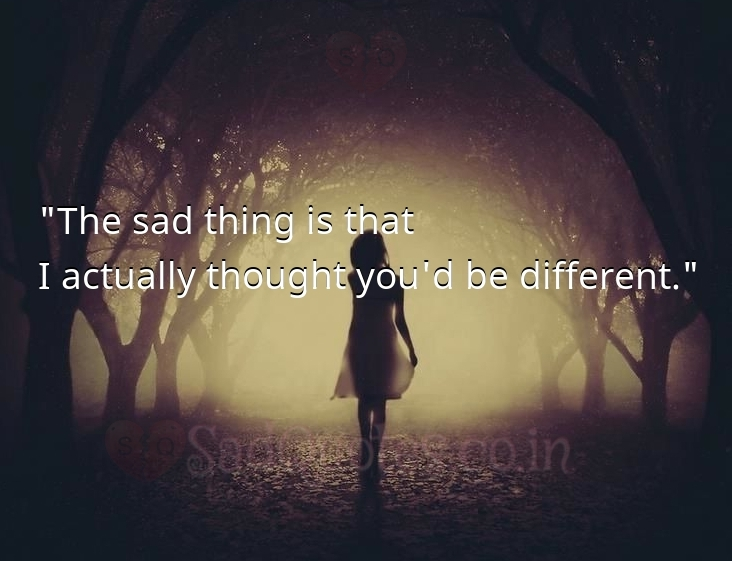 I actually thought you'd be different - Sad Love Quotes