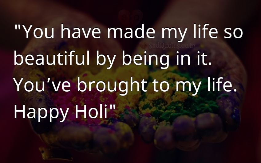 You have made my life so  - Holi Quotes
