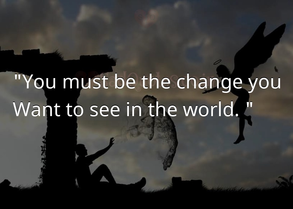 You must be the change you - Death Quotes